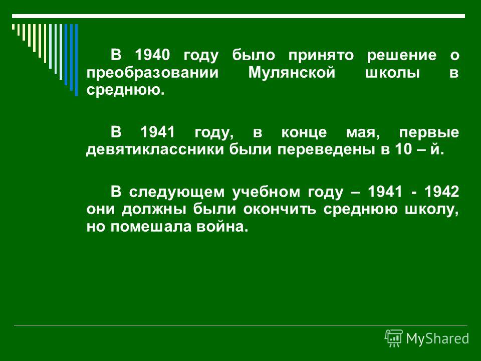 В 1940 году было принято решение о преобразовании Мулянской школы в среднюю. В 1941 году, в конце мая, первые девятиклассники были переведены в 10 – й. В следующем учебном году – 1941 - 1942 они должны были окончить среднюю школу, но помешала война.