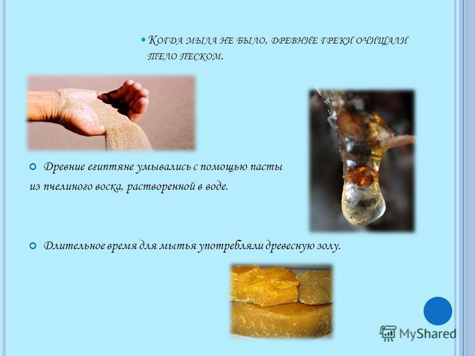 К ОГДА МЫЛА НЕ БЫЛО, ДРЕВНИЕ ГРЕКИ ОЧИЩАЛИ ТЕЛО ПЕСКОМ. Древние египтяне умывались с помощью пасты из пчелиного воска, растворенной в воде. Длительное время для мытья употребляли древесную золу.