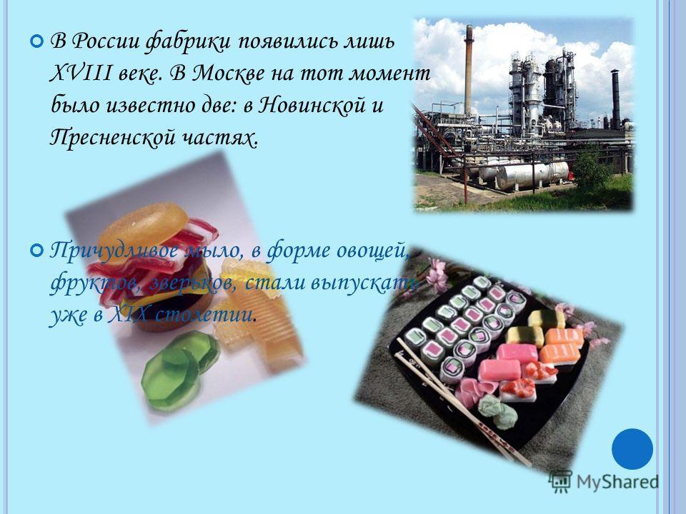 В России фабрики появились лишь XVIII веке. В Москве на тот момент было известно две: в Новинской и Пресненской частях. Причудливое мыло, в форме овощей, фруктов, зверьков, стали выпускать уже в XIX столетии.