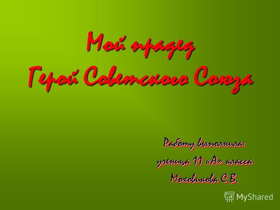 Мой прадед Герой Советского Союза Работу выполнила: ученица 11 «А» класса Моховикова С.В. Работу выполнила: ученица 11 «А» класса Моховикова С.В.