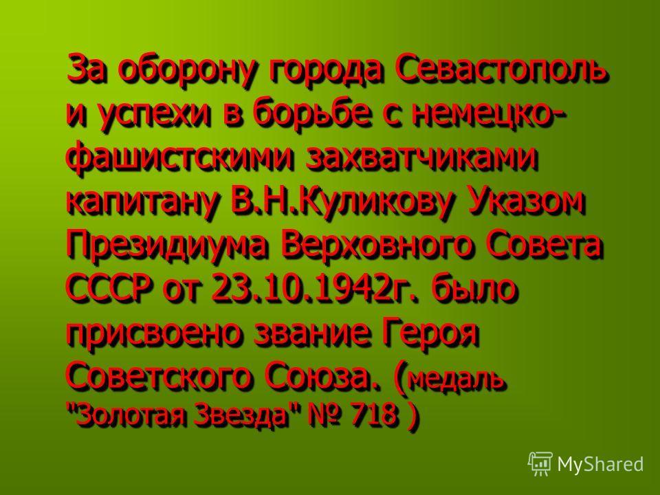 За оборону города Севастополь и успехи в борьбе с немецко- фашистскими захватчиками капитану В.Н.Куликову Указом Президиума Верховного Совета СССР от 23.10.1942г. было присвоено звание Героя Советского Союза. ( медаль