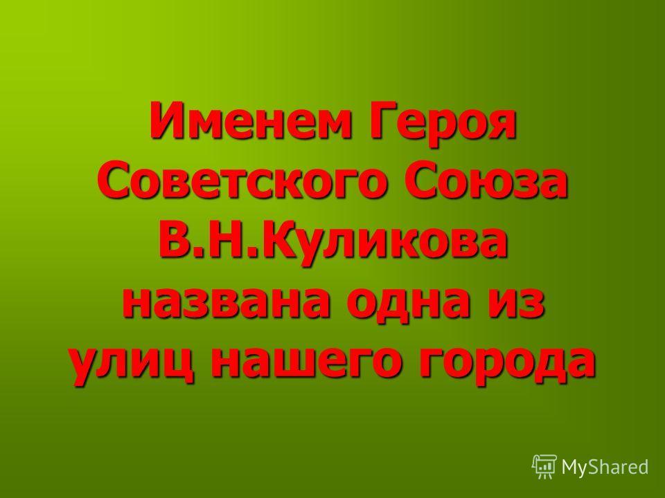 Именем Героя Советского Союза В.Н.Куликова названа одна из улиц нашего города