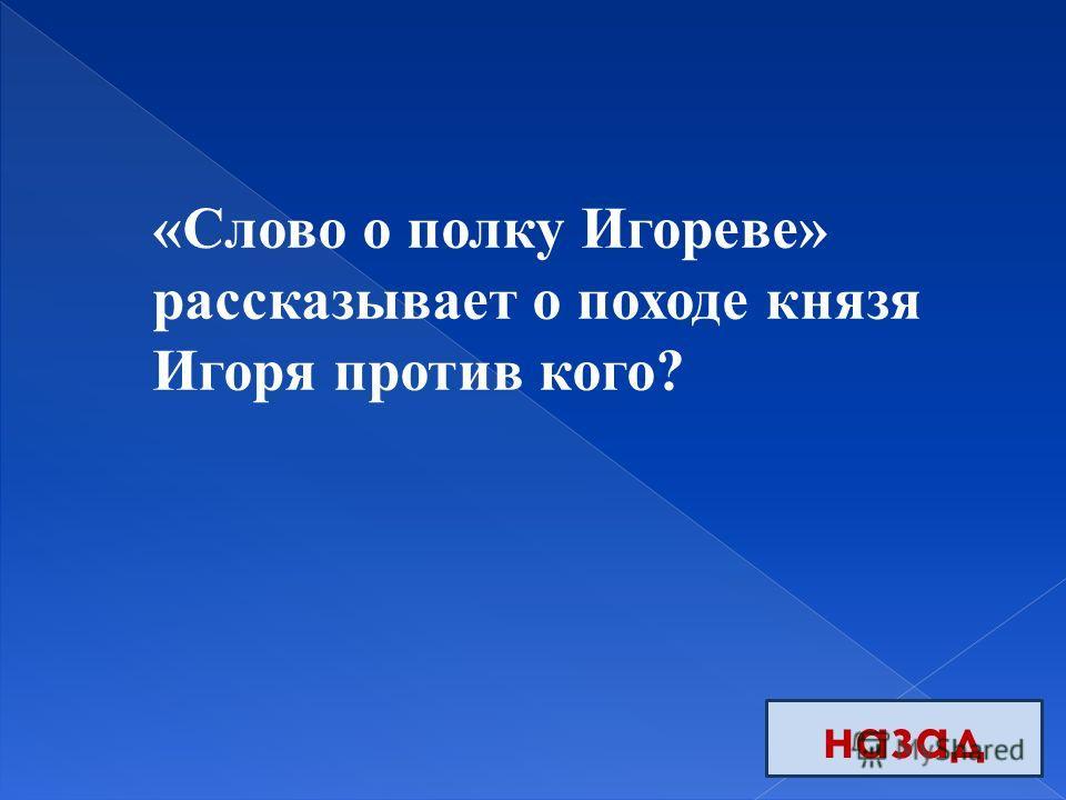 назад «Слово о полку Игореве» рассказывает о походе князя Игоря против кого?