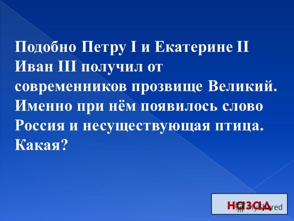 назад Подобно Петру I и Екатерине II Иван III получил от современников прозвище Великий. Именно при нём появилось слово Россия и несуществующая птица. Какая?