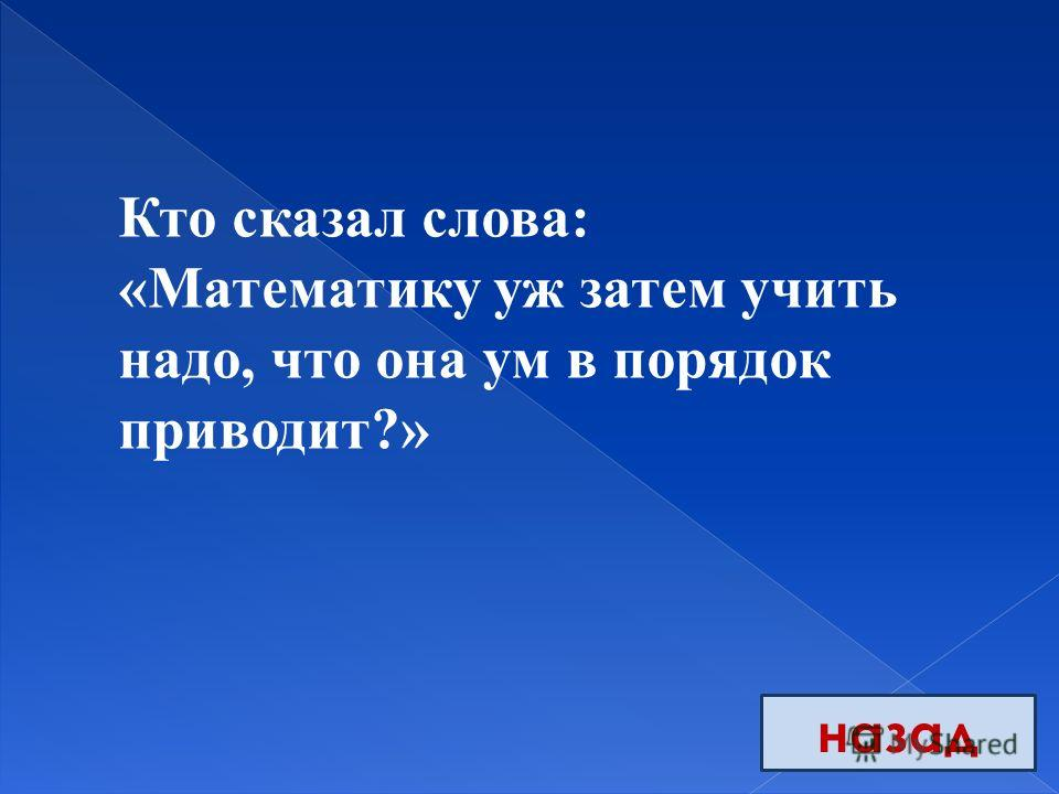 назад Кто сказал слова: «Математику уж затем учить надо, что она ум в порядок приводит?»