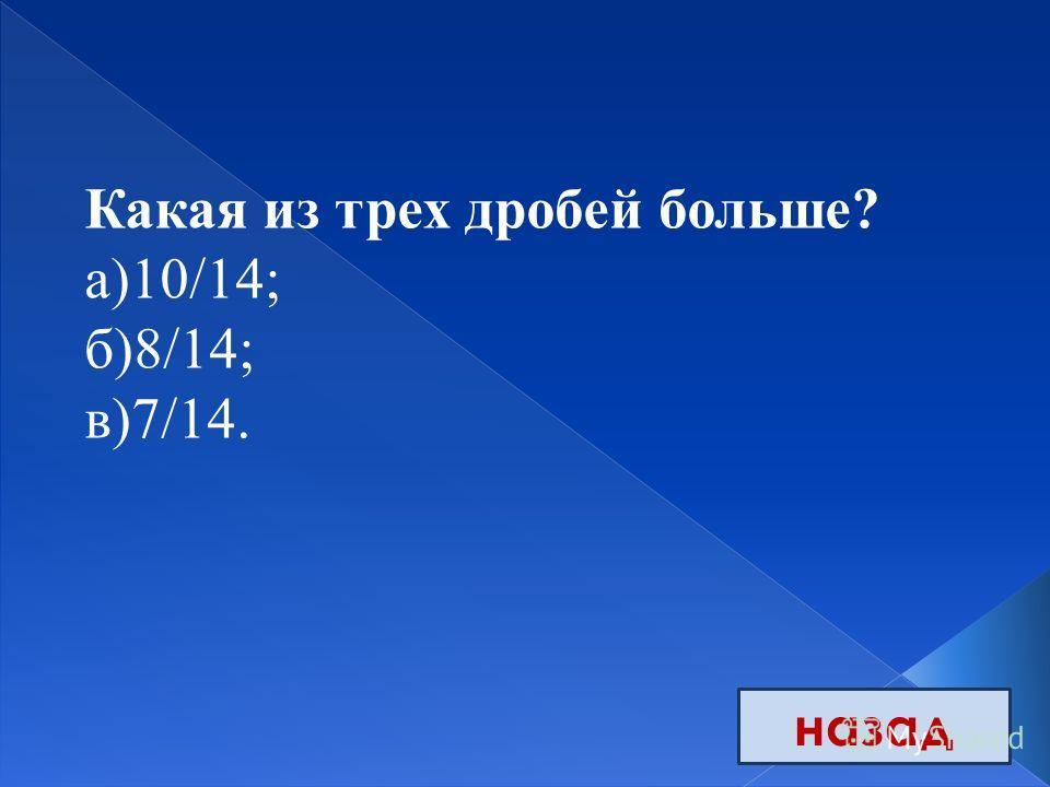 назад Какая из трех дробей больше? а)10/14; б)8/14; в)7/14.