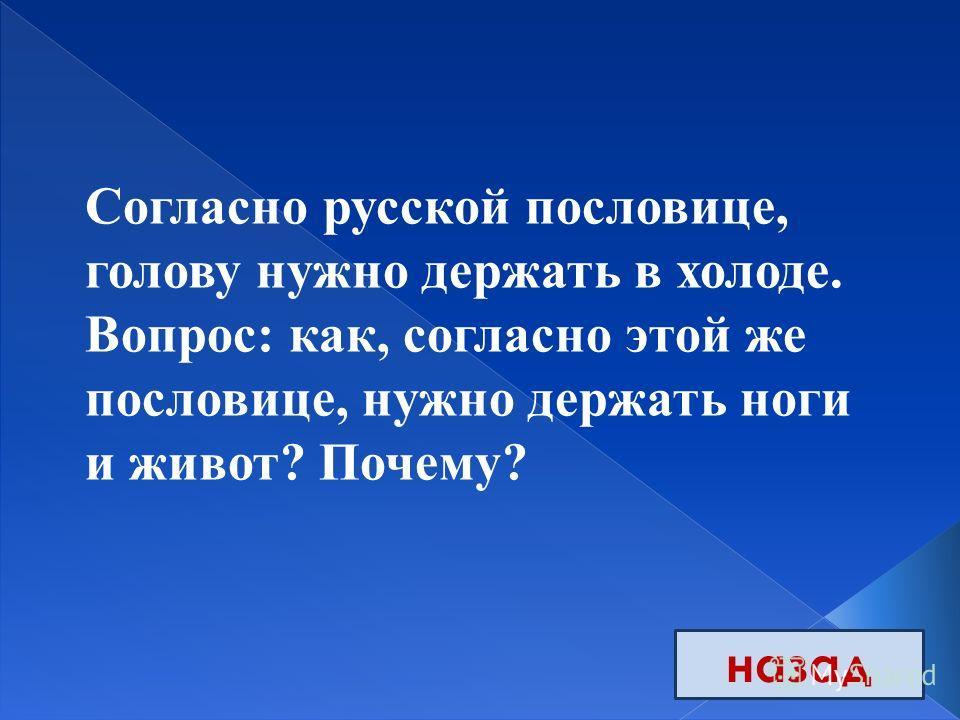 назад Согласно русской пословице, голову нужно держать в холоде. Вопрос: как, согласно этой же пословице, нужно держать ноги и живот? Почему?