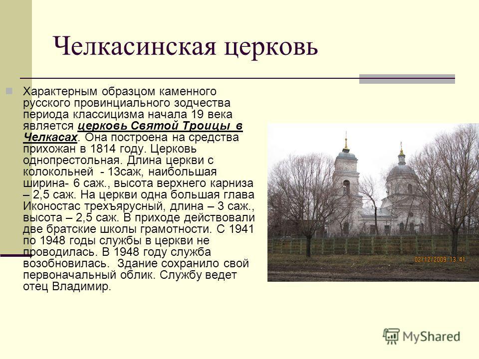 Челкасинская церковь Характерным образцом каменного русского провинциального зодчества периода классицизма начала 19 века является церковь Святой Троицы в Челкасах. Она построена на средства прихожан в 1814 году. Церковь однопрестольная. Длина церкви