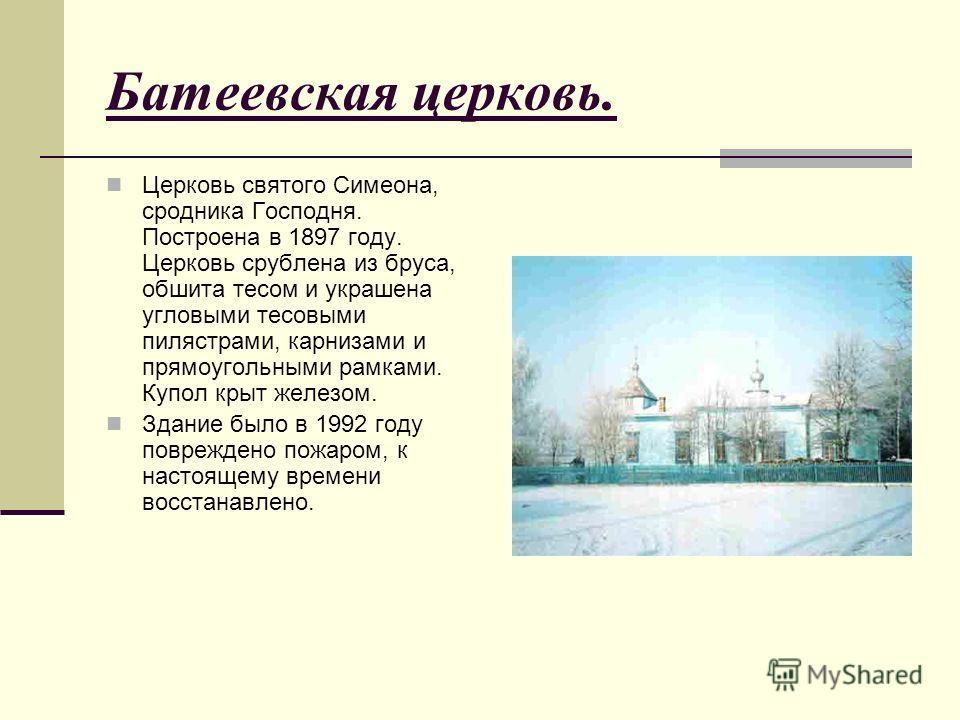 Батеевская церковь. Церковь святого Симеона, сродника Господня. Построена в 1897 году. Церковь срублена из бруса, обшита тесом и украшена угловыми тесовыми пилястрами, карнизами и прямоугольными рамками. Купол крыт железом. Здание было в 1992 году по