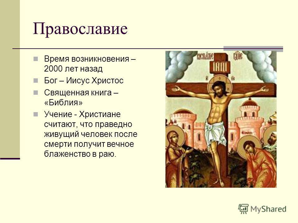 Православие Время возникновения – 2000 лет назад Бог – Иисус Христос Священная книга – «Библия» Учение - Христиане считают, что праведно живущий человек после смерти получит вечное блаженство в раю.