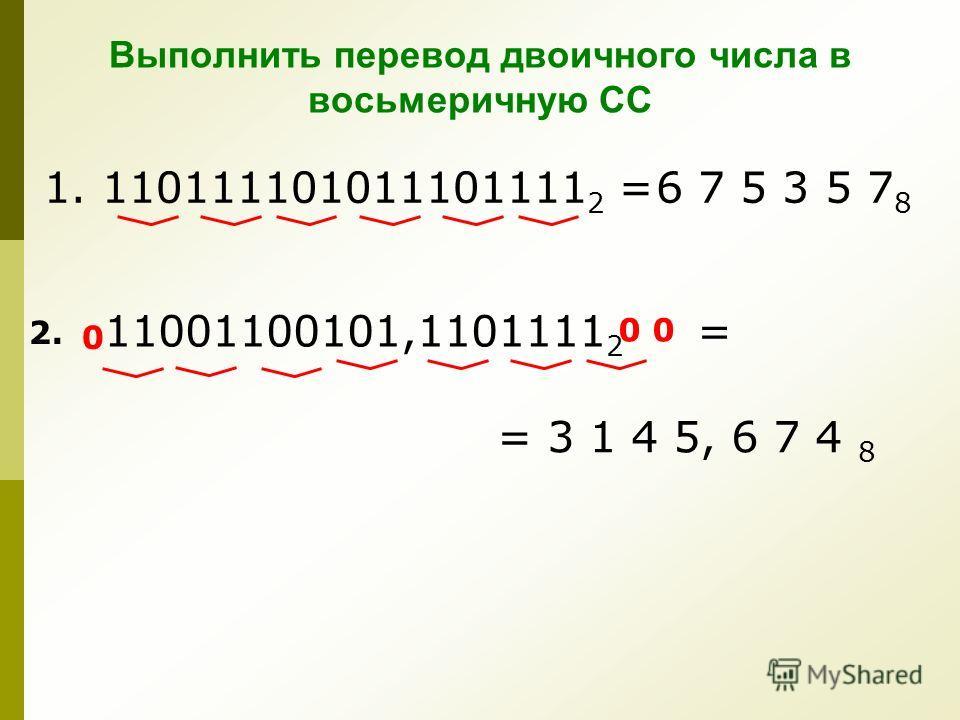 Выполнить перевод двоичного числа в восьмеричную СС 1. 110111101011101111 2 = 6 7 5 3 5 7 8 11001100101,1101111 2 = 2. 0 0 = 3 1 4 5, 6 7 4 8