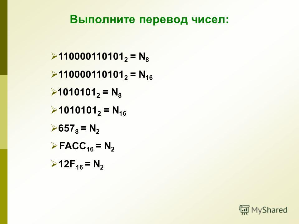110000110101 2 = N 8 110000110101 2 = N 16 1010101 2 = N 8 1010101 2 = N 16 657 8 = N 2 FACC 16 = N 2 12F 16 = N 2 Выполните перевод чисел: