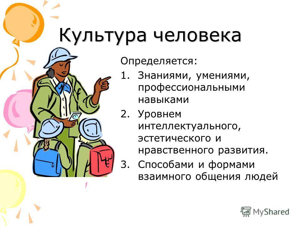 Культура человека Определяется: 1.Знаниями, умениями, профессиональными навыками 2.Уровнем интеллектуального, эстетического и нравственного развития. 3.Способами и формами взаимного общения людей