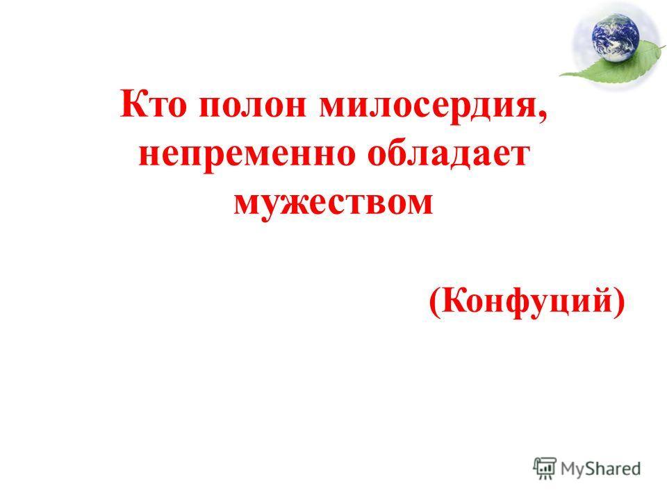 Кто полон милосердия, непременно обладает мужеством (Конфуций)