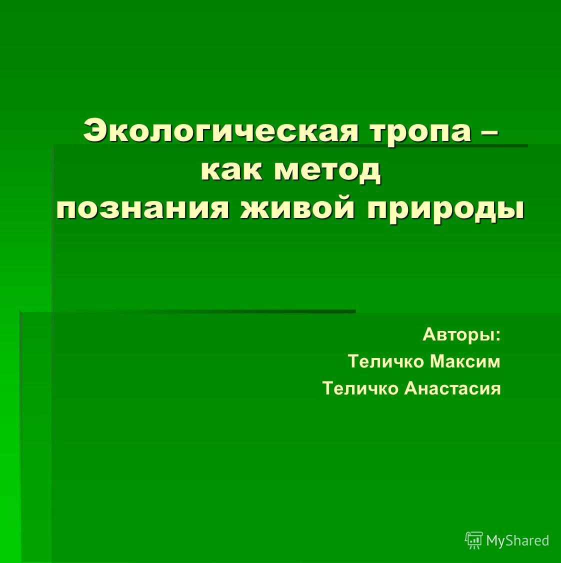 Экологическая тропа – как метод познания живой природы Авторы: Теличко Максим Теличко Анастасия