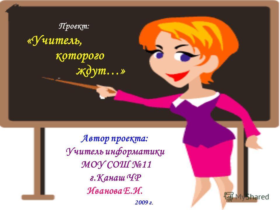 Автор проекта: Учитель информатики МОУ СОШ 11 г.Канаш ЧР Иванова Е.И. 2009 г. Проект: «Учитель, которого ждут…»