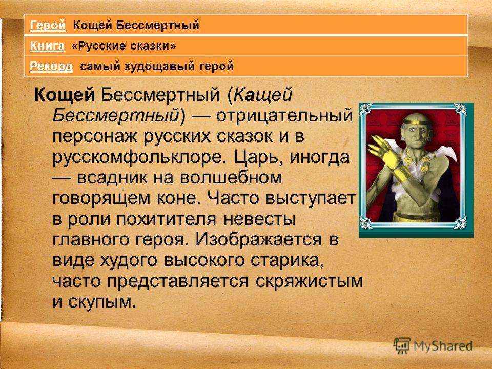 Кощей Бессмертный (Кащей Бессмертный) отрицательный персонаж русских сказок и в русскомфольклоре. Царь, иногда всадник на волшебном говорящем коне. Часто выступает в роли похитителя невесты главного героя. Изображается в виде худого высокого старика,