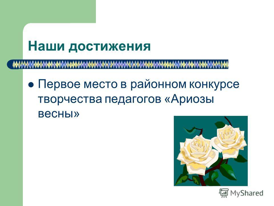 Наши достижения Первое место в районном конкурсе творчества педагогов «Ариозы весны»