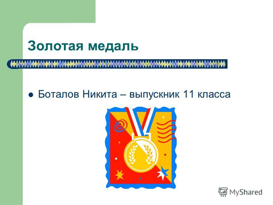 Золотая медаль Боталов Никита – выпускник 11 класса