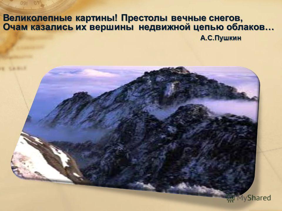 Великолепные картины! Престолы вечные снегов, Очам казались их вершины недвижной цепью облаков… А.С.Пушкин