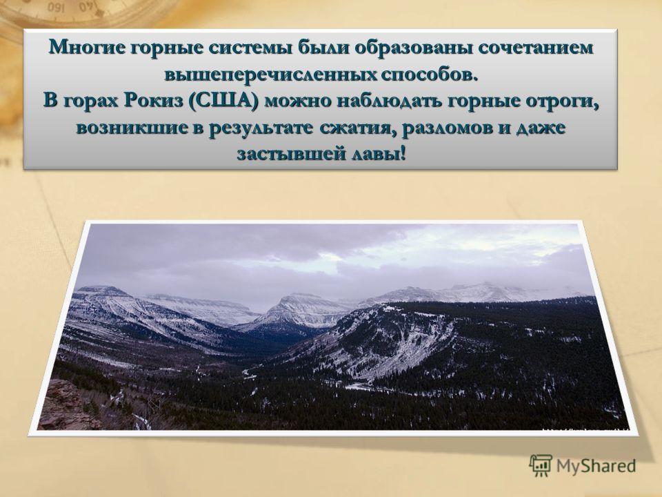 Многие горные системы были образованы сочетанием вышеперечисленных способов. В горах Рокиз (США) можно наблюдать горные отроги, возникшие в результате сжатия, разломов и даже застывшей лавы!