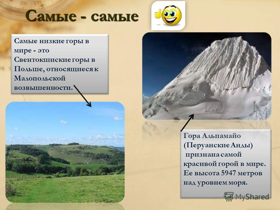 Самые - самые Самые низкие горы в мире - это Свентокшиские горы в Польше, относящиеся к Малопольской возвышенности. Гора Альпамайо (Перуанские Анды) признана самой красивой горой в мире. Ее высота 5947 метров над уровнем моря.