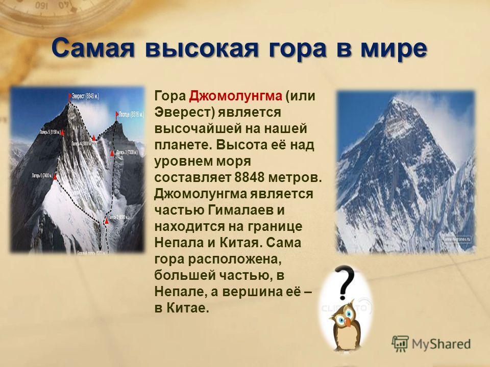 Самая высокая гора в мире Гора Джомолунгма (или Эверест) является высочайшей на нашей планете. Высота её над уровнем моря составляет 8848 метров. Джомолунгма является частью Гималаев и находится на границе Непала и Китая. Сама гора расположена, больш