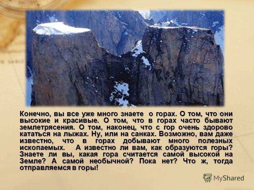 Конечно, вы все уже много знаете о горах. О том, что они высокие и красивые. О том, что в горах часто бывают землетрясения. О том, наконец, что с гор очень здорово кататься на лыжах. Ну, или на санках. Возможно, вам даже известно, что в горах добываю