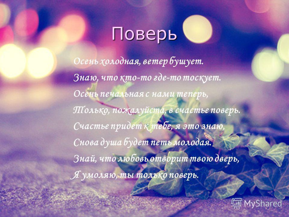 Поверь Осень холодная, ветер бушует. Знаю, что кто-то где-то тоскует. Осень печальная с нами теперь, Только, пожалуйста, в счастье поверь. Счастье придет к тебе, я это знаю, Снова душа будет петь молодая. Знай, что любовь отворит твою дверь, Я умоляю