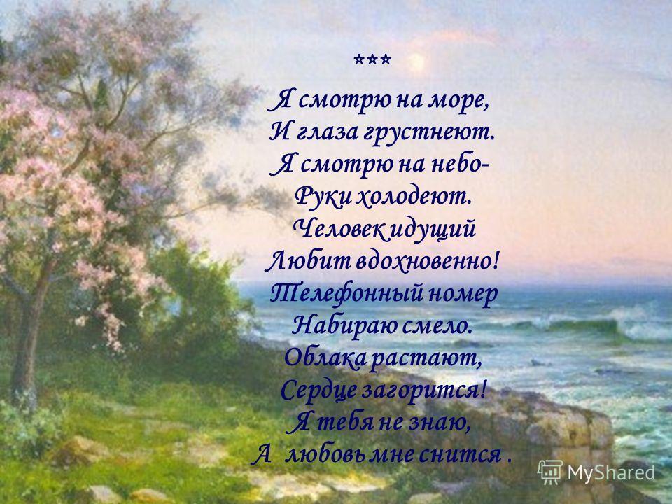 *** Я смотрю на море, И глаза грустнеют. Я смотрю на небо- Руки холодеют. Человек идущий Любит вдохновенно! Телефонный номер Набираю смело. Облака растают, Сердце загорится! Я тебя не знаю, А любовь мне снится.