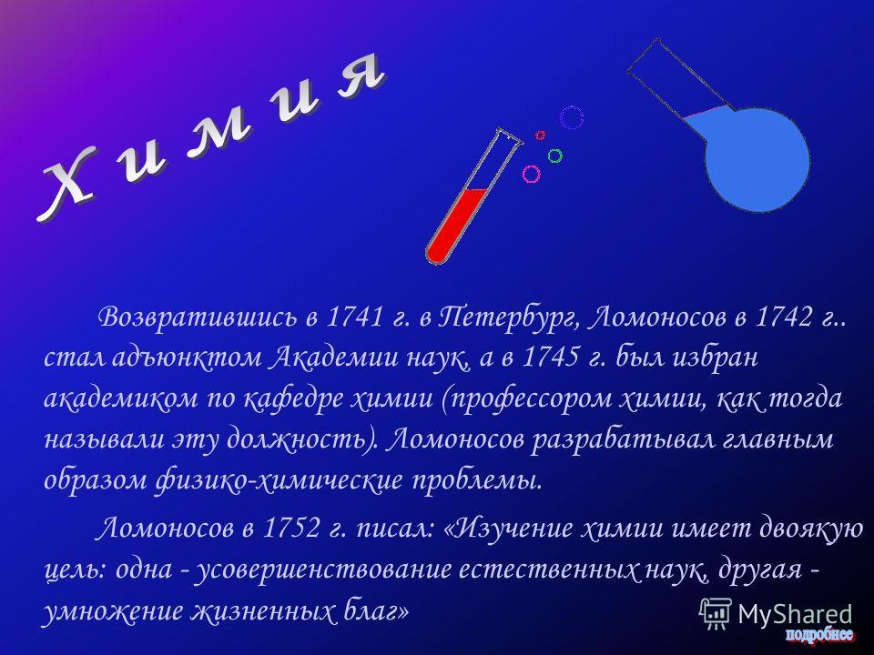 Возвратившись в 1741 г. в Петербург, Ломоносов в 1742 г.. стал адъюнктом Академии наук, а в 1745 г. был избран академиком по кафедре химии (профессором химии, как тогда называли эту должность). Ломоносов разрабатывал главным образом физико-химические