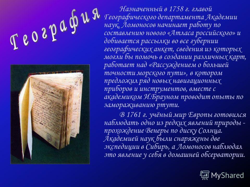 Назначенный в 1758 г. главой Географического департамента Академии наук, Ломоносов начинает работу по составлению нового «Атласа российского» и добивается рассылки во все губернии географических анкет, сведения из которых могли бы помочь в создании р