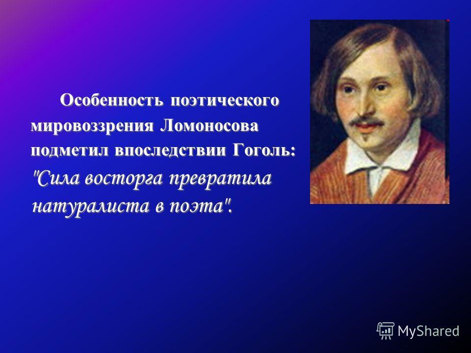 Особенность поэтического мировоззрения Ломоносова подметил впоследствии Гоголь: Сила восторга превратила натуралиста в поэта.
