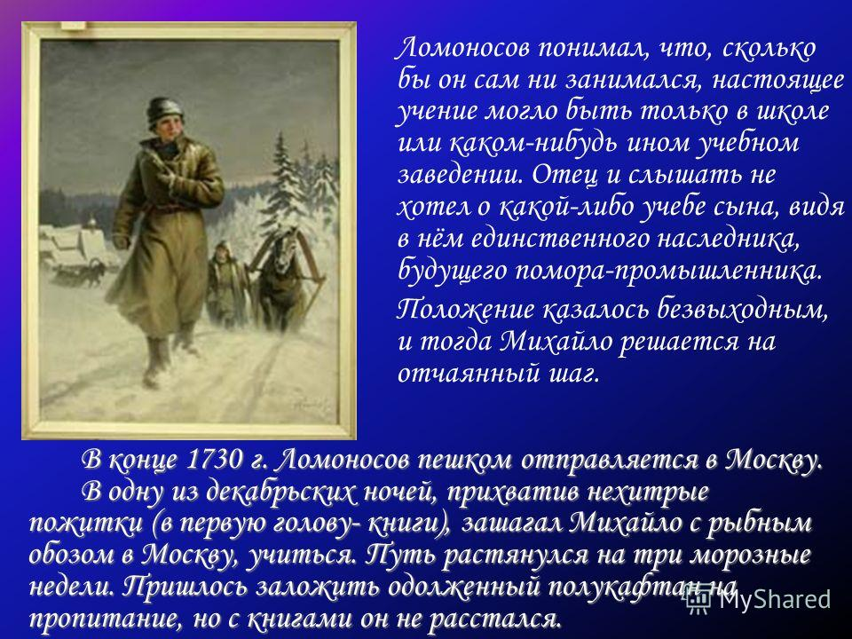 В конце 1730 г. Ломоносов пешком отправляется в Москву. В одну из декабрьских ночей, прихватив нехитрые пожитки (в первую голову- книги), зашагал Михайло с рыбным обозом в Москву, учиться. Путь растянулся на три морозные недели. Пришлось заложить одо