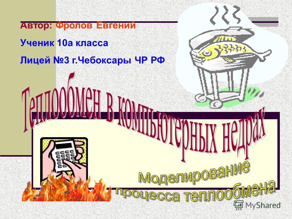 Автор: Фролов Евгений Ученик 10а класса Лицей 3 г.Чебоксары ЧР РФ
