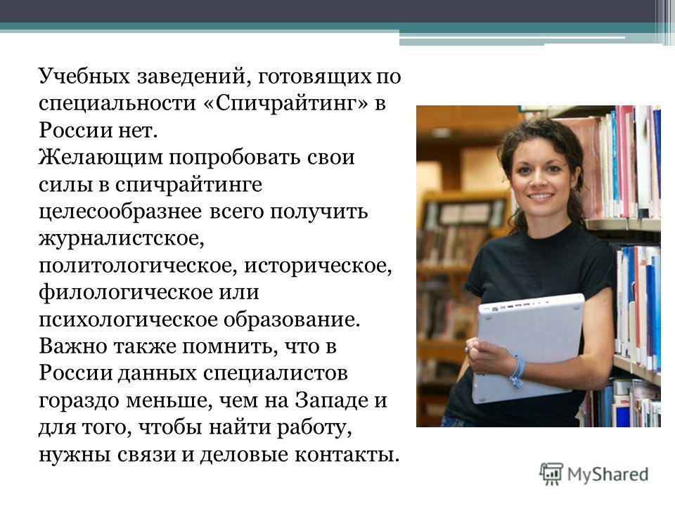 Учебных заведений, готовящих по специальности «Спичрайтинг» в России нет. Желающим попробовать свои силы в спичрайтинге целесообразнее всего получить журналистское, политологическое, историческое, филологическое или психологическое образование. Важно