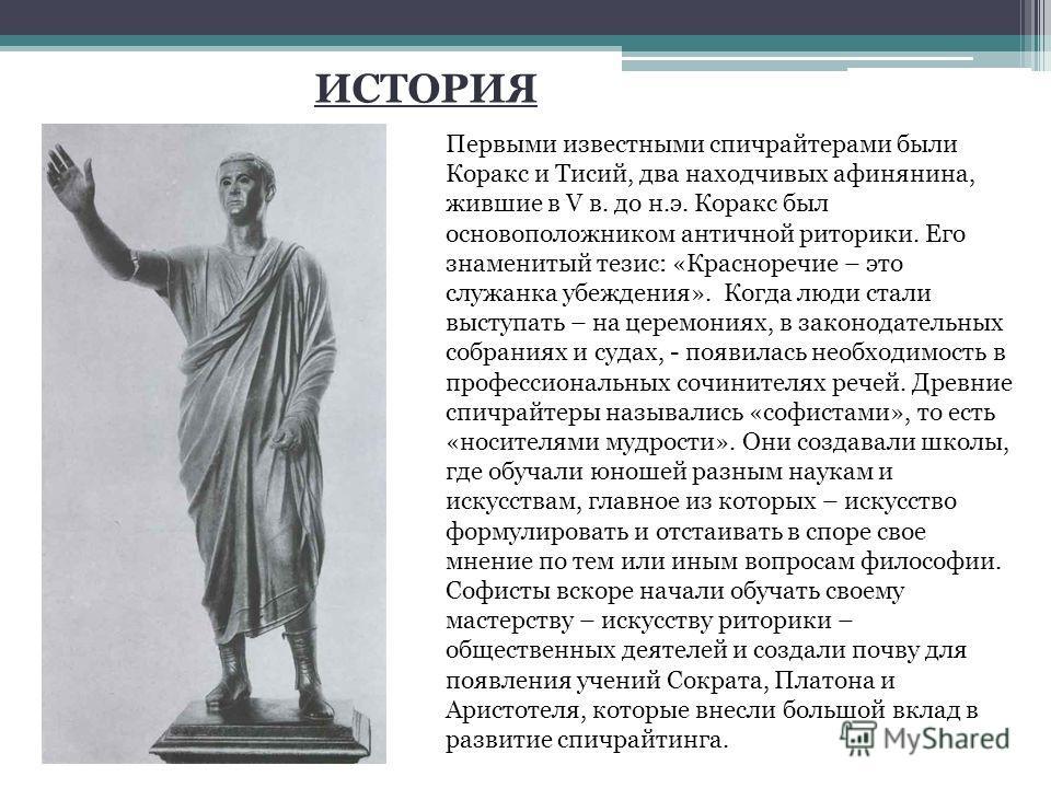 Первыми известными спичрайтерами были Коракс и Тисий, два находчивых афинянина, жившие в V в. до н.э. Коракс был основоположником античной риторики. Его знаменитый тезис: «Красноречие – это служанка убеждения». Когда люди стали выступать – на церемон