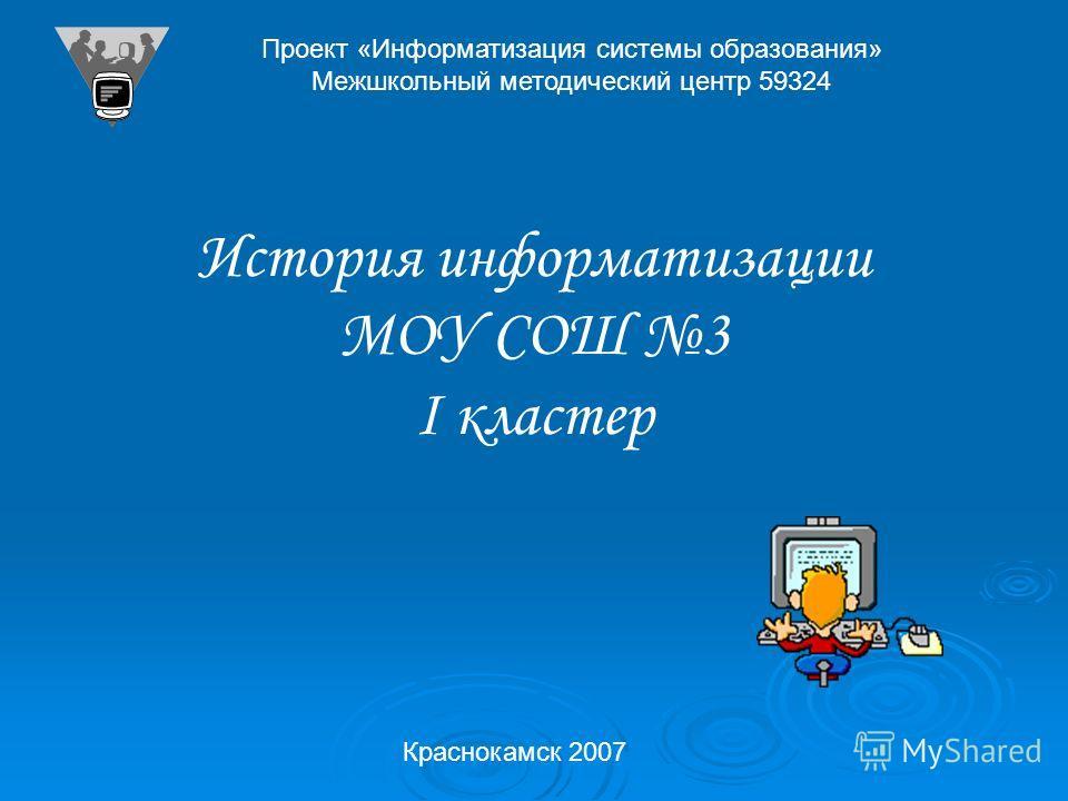 Проект «Информатизация системы образования» Межшкольный методический центр 59324 История информатизации МОУ СОШ 3 I кластер Краснокамск 2007