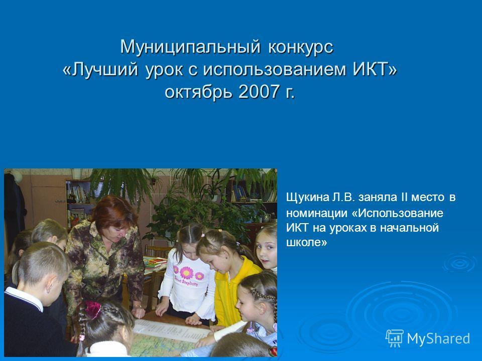 Муниципальный конкурс «Лучший урок с использованием ИКТ» октябрь 2007 г. Щукина Л.В. заняла II место в номинации «Использование ИКТ на уроках в начальной школе»