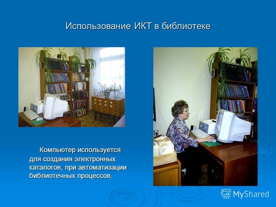 Использование ИКТ в библиотеке Компьютер используется для создания электронных каталогов, при автоматизации библиотечных процессов.