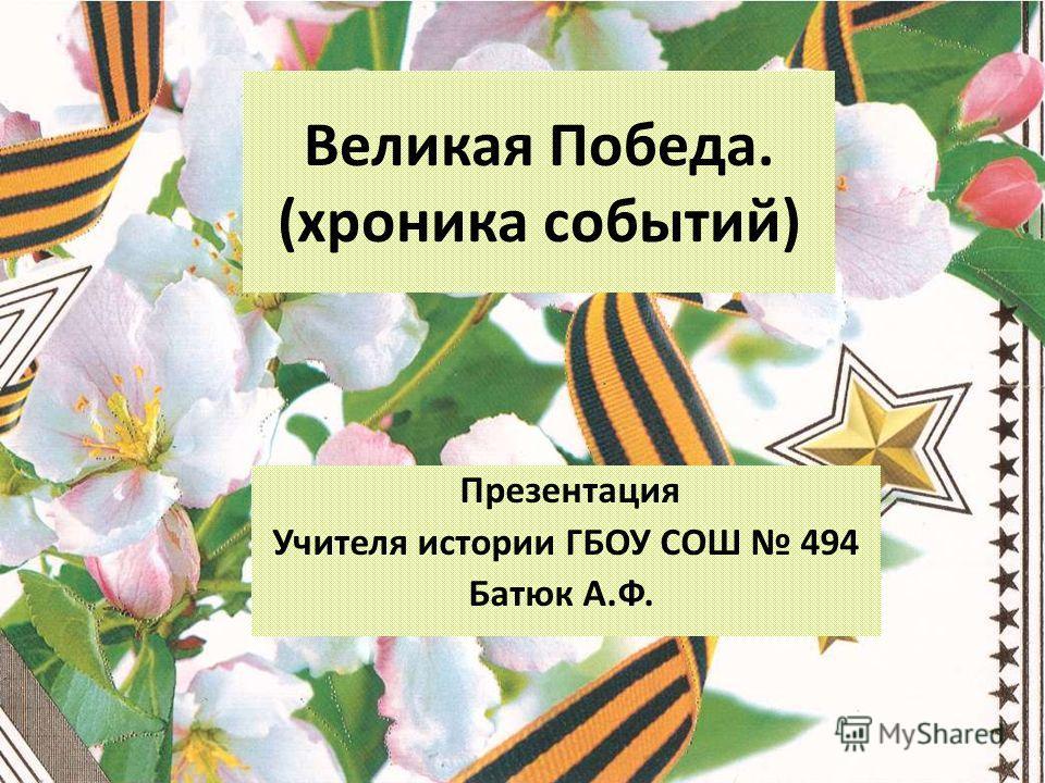 Великая Победа. (хроника событий) Презентация Учителя истории ГБОУ СОШ 494 Батюк А.Ф.