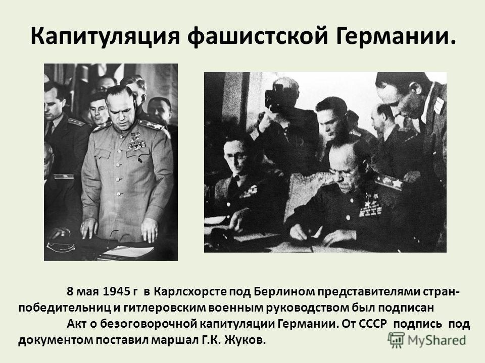 Капитуляция фашистской Германии. 8 мая 1945 г в Карлсхорсте под Берлином представителями стран- победительниц и гитлеровским военным руководством был подписан Акт о безоговорочной капитуляции Германии. От СССР подпись под документом поставил маршал Г