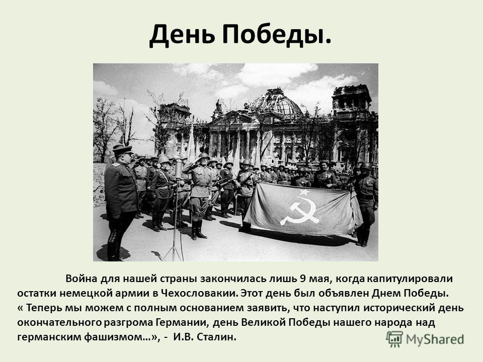 День Победы. Война для нашей страны закончилась лишь 9 мая, когда капитулировали остатки немецкой армии в Чехословакии. Этот день был объявлен Днем Победы. « Теперь мы можем с полным основанием заявить, что наступил исторический день окончательного р