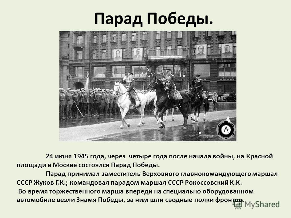 Парад Победы. 24 июня 1945 года, через четыре года после начала войны, на Красной площади в Москве состоялся Парад Победы. Парад принимал заместитель Верховного главнокомандующего маршал СССР Жуков Г.К.; командовал парадом маршал СССР Рокоссовский К.