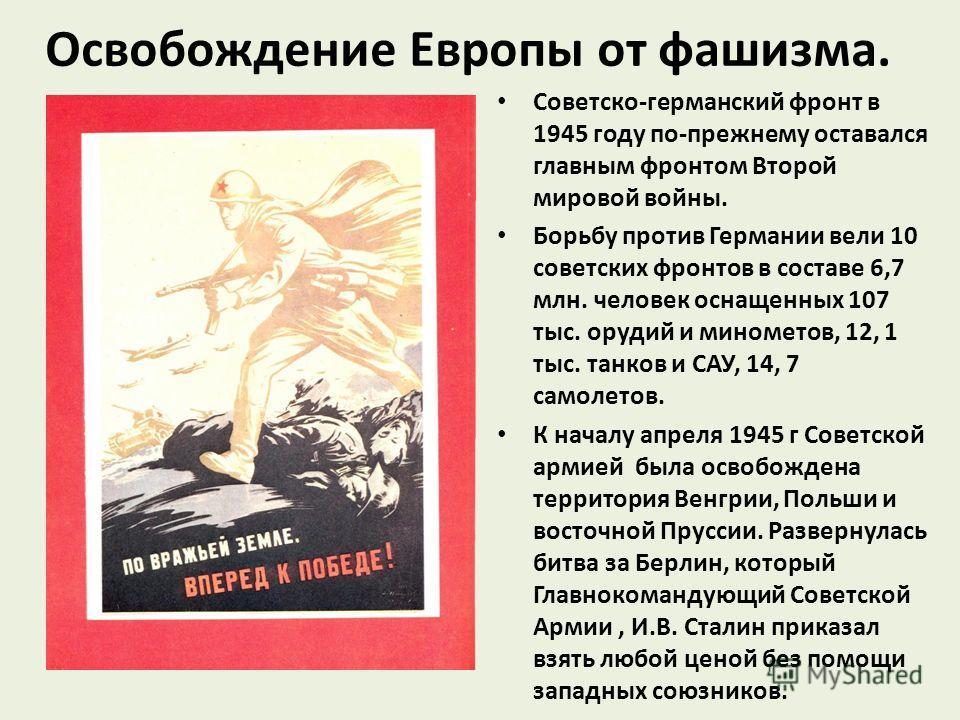 Освобождение Европы от фашизма. Советско-германский фронт в 1945 году по-прежнему оставался главным фронтом Второй мировой войны. Борьбу против Германии вели 10 советских фронтов в составе 6,7 млн. человек оснащенных 107 тыс. орудий и минометов, 12,