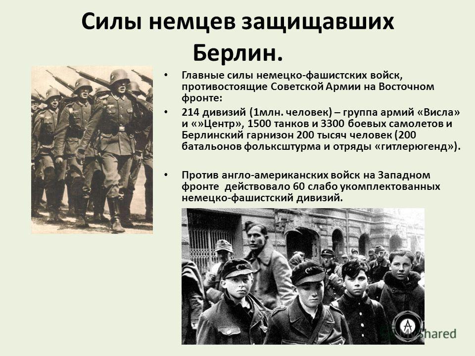 Силы немцев защищавших Берлин. Главные силы немецко-фашистских войск, противостоящие Советской Армии на Восточном фронте: 214 дивизий (1млн. человек) – группа армий «Висла» и «»Центр», 1500 танков и 3300 боевых самолетов и Берлинский гарнизон 200 тыс
