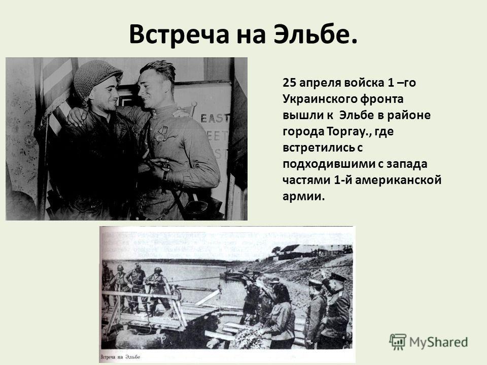 Встреча на Эльбе. 25 апреля войска 1 –го Украинского фронта вышли к Эльбе в районе города Торгау., где встретились с подходившими с запада частями 1-й американской армии.