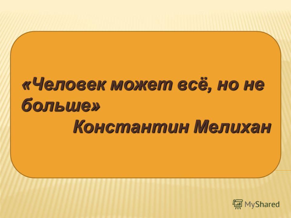 «Человек может всё, но не больше» Константин Мелихан