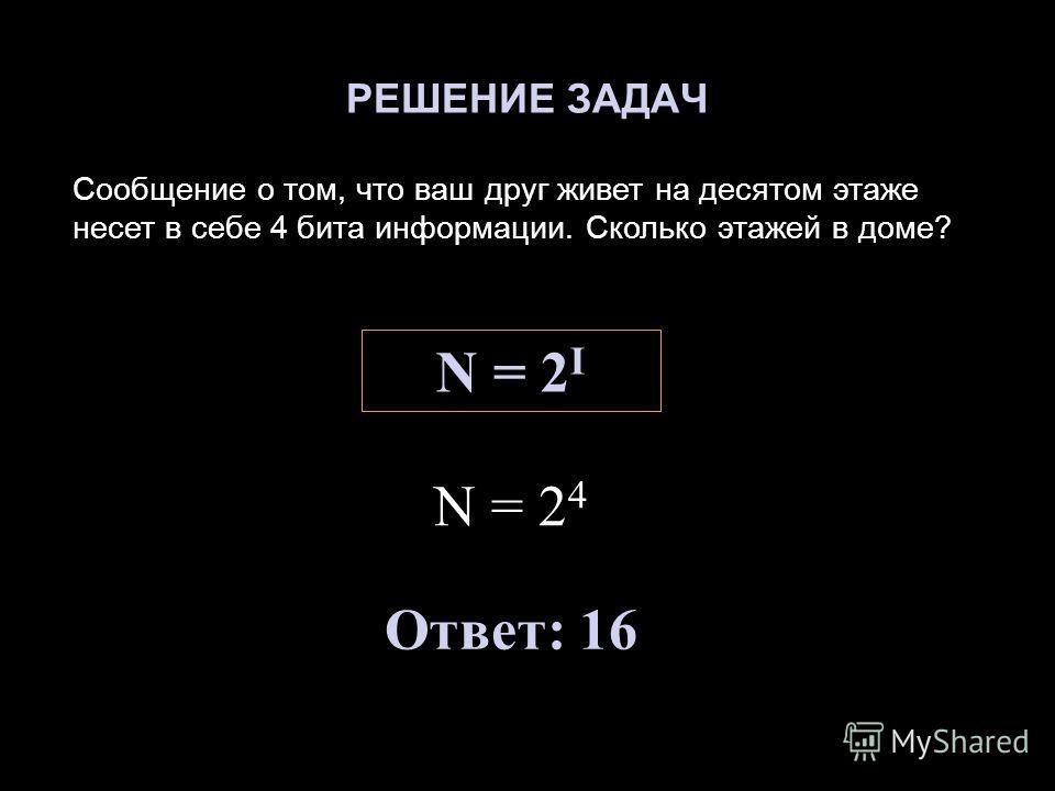 РЕШЕНИЕ ЗАДАЧ Сообщение о том, что ваш друг живет на десятом этаже несет в себе 4 бита информации. Сколько этажей в доме? N = 2 I N = 2 4 Ответ: 16