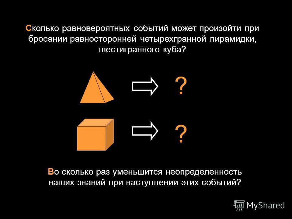 Сколько равновероятных событий может произойти при бросании равносторонней четырехгранной пирамидки, шестигранного куба? ? ? Во сколько раз уменьшится неопределенность наших знаний при наступлении этих событий?